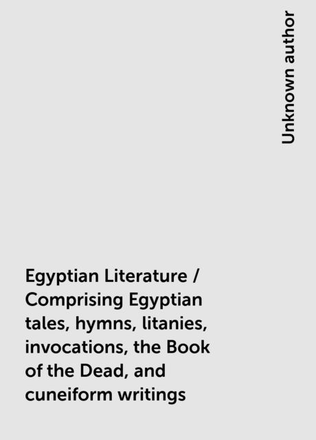 Egyptian Literature / Comprising Egyptian tales, hymns, litanies, invocations, the Book of the Dead, and cuneiform writings,