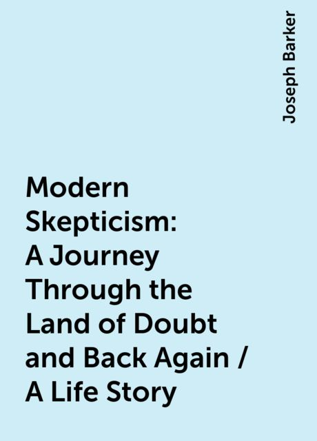 Modern Skepticism: A Journey Through the Land of Doubt and Back Again / A Life Story, Joseph Barker