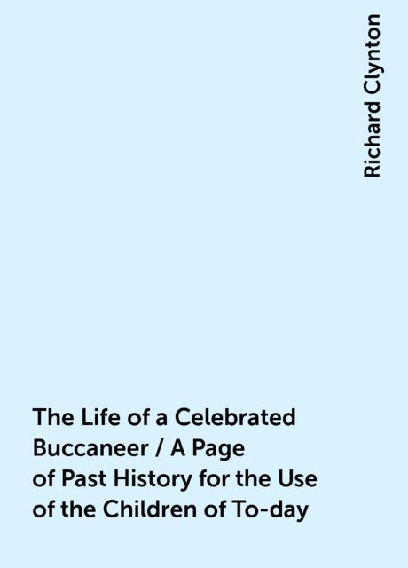 The Life of a Celebrated Buccaneer / A Page of Past History for the Use of the Children of To-day, Richard Clynton