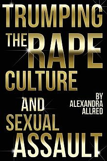 Trumping The Rape Culture and Sexual Assault, Alexandra Allred