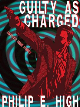 Guilty as Charged: Fantastic Crime Stories, Philip E.High