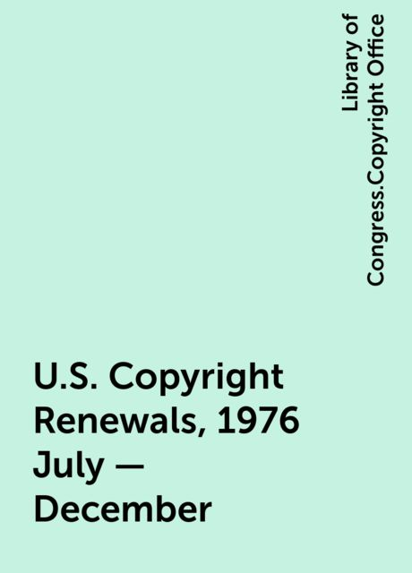 U.S. Copyright Renewals, 1976 July - December, Library of Congress.Copyright Office