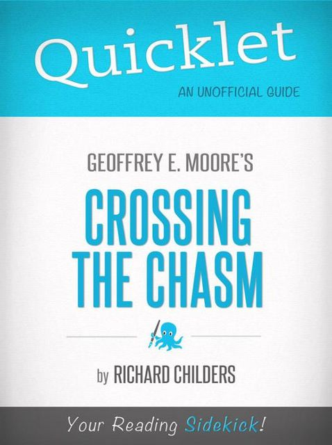 Quicklet on Geoffrey A. Moore's Crossing the Chasm: Marketing and Selling High Tech Products to Mainstream Customers, Richard Childers