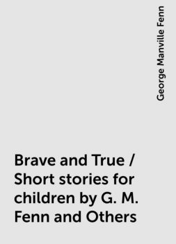 Brave and True / Short stories for children by G. M. Fenn and Others, George Manville Fenn