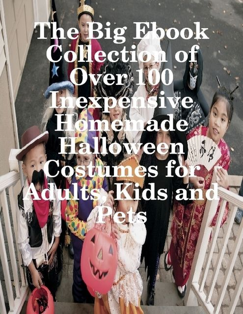 The Big Ebook Collection of Over 100 Inexpensive Homemade Halloween Costumes for Adults, Kids and Pets, M Osterhoudt