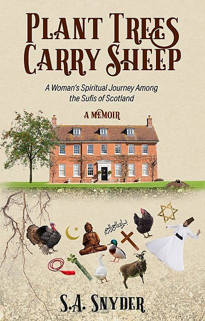 Plant Trees, Carry Sheep: A Woman's Spiritual Journey Among the Sufis of Scotland, S.A. Snyder