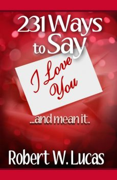 231 Ways to Say I Love You…and Mean It, Robert W.Lucas