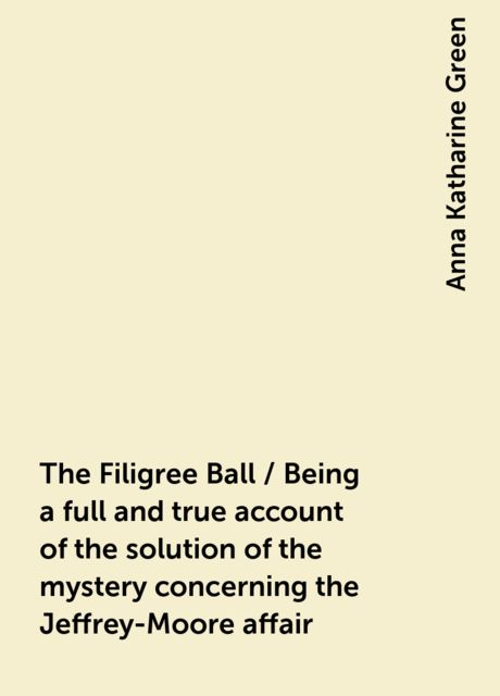 The Filigree Ball / Being a full and true account of the solution of the mystery concerning the Jeffrey-Moore affair, Anna Katharine Green