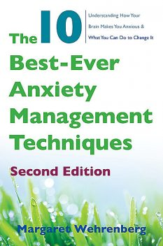The 10 Best-Ever Anxiety Management Techniques: Understanding How Your Brain Makes You Anxious and What You Can Do to Change It (Second), Margaret Wehrenberg