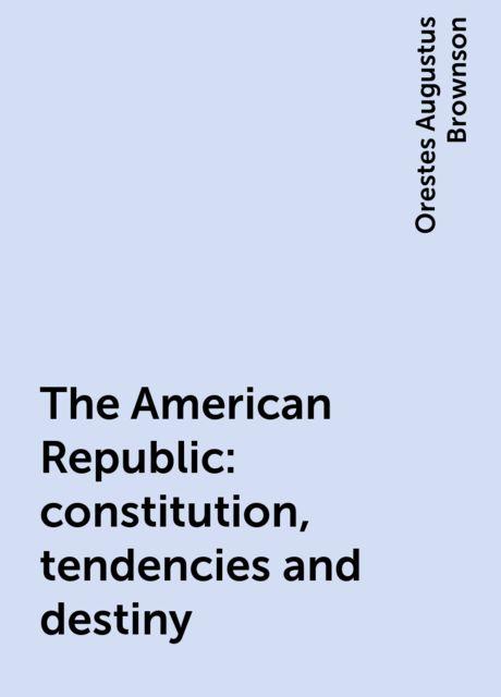 The American Republic : constitution, tendencies and destiny, Orestes Augustus Brownson