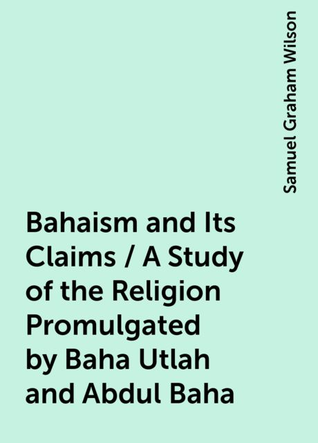 Bahaism and Its Claims / A Study of the Religion Promulgated by Baha Utlah and Abdul Baha, Samuel Graham Wilson