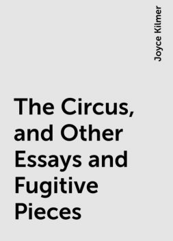 The Circus, and Other Essays and Fugitive Pieces, Joyce Kilmer