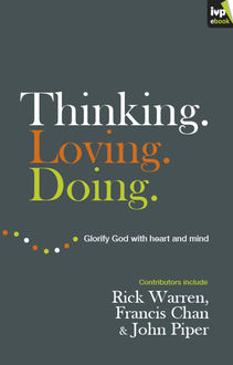 Thinking. Loving. Doing. (Contributions by: R. Albert Mohler Jr., R. C. Sproul, Rick Warren, Francis Chan, John Piper, Thabiti Anyabwile), John Piper, David Mathis