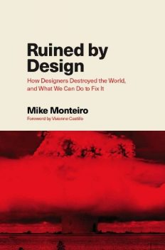 Ruined by Design: How Designers Destroyed the World, and What We Can Do to Fix It, Mike Monteiro