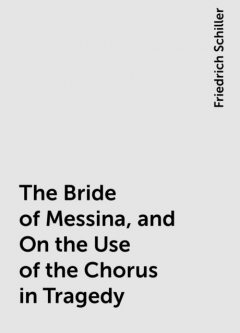 The Bride of Messina, and On the Use of the Chorus in Tragedy, Friedrich Schiller
