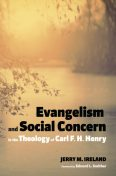 Evangelism and Social Concern in the Theology of Carl F. H. Henry, Jerry M. Ireland
