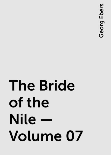 The Bride of the Nile — Volume 07, Georg Ebers