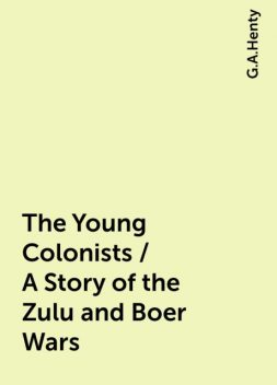 The Young Colonists / A Story of the Zulu and Boer Wars, G.A.Henty