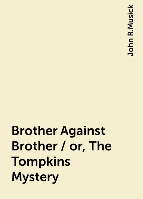 Brother Against Brother / or, The Tompkins Mystery, John R.Musick