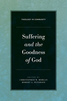 Suffering and the Goodness of God, Editors, Robert Peterson, Christopher Morgan