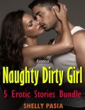Erotica: Naughty Dirty Girl, 5 Erotic Stories Bundle, Shelly Pasia