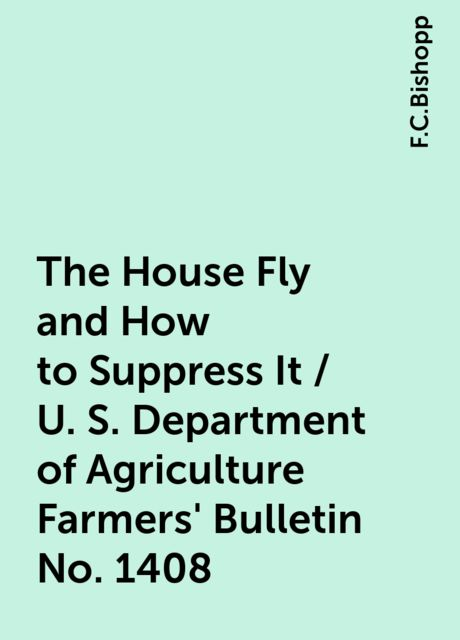 The House Fly and How to Suppress It / U. S. Department of Agriculture Farmers' Bulletin No. 1408, F.C.Bishopp