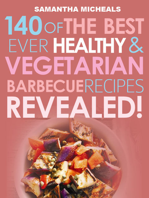 Barbecue Cookbook: 140 Of The Best Ever Healthy Vegetarian Barbecue Recipes BookRevealed!, Samantha Michaels