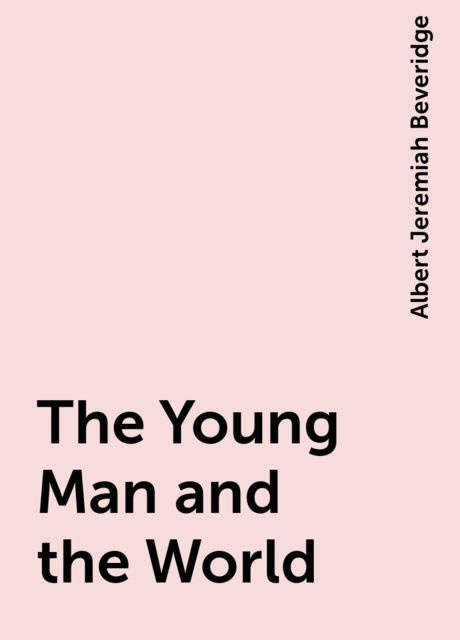 The Young Man and the World, Albert Jeremiah Beveridge
