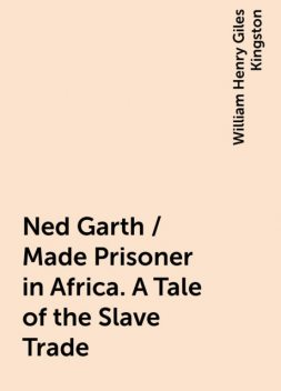 Ned Garth / Made Prisoner in Africa. A Tale of the Slave Trade, William Henry Giles Kingston