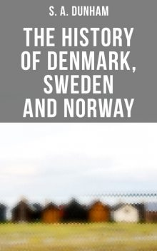 The History of Denmark, Sweden and Norway, S.A. Dunham