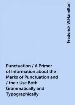Punctuation / A Primer of Information about the Marks of Punctuation and / their Use Both Grammatically and Typographically, Frederick W.Hamilton
