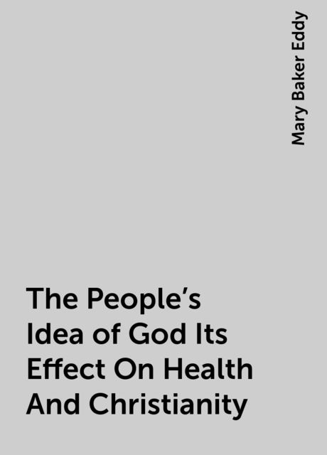 The People's Idea of God Its Effect On Health And Christianity, Mary Baker Eddy