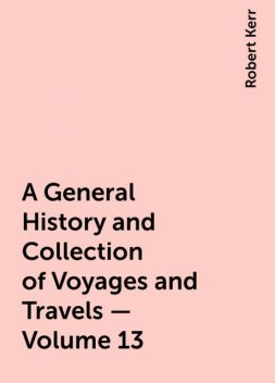 A General History and Collection of Voyages and Travels — Volume 13, Robert Kerr