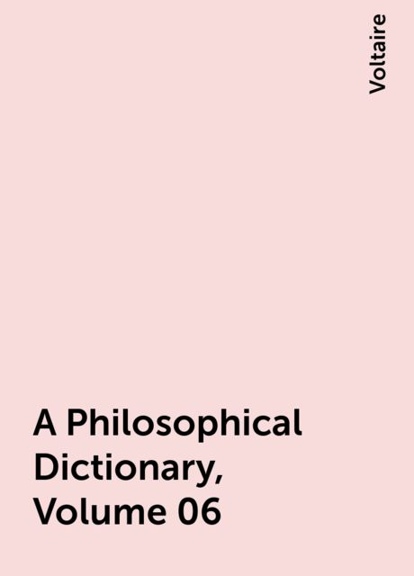 A Philosophical Dictionary, Volume 06, Voltaire