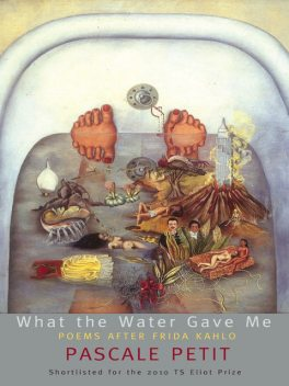 What the Water Gave Me: Poems After Frida Kahlo, Pascale Petit