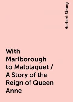 With Marlborough to Malplaquet / A Story of the Reign of Queen Anne, Herbert Strang