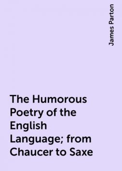 The Humorous Poetry of the English Language; from Chaucer to Saxe, James Parton