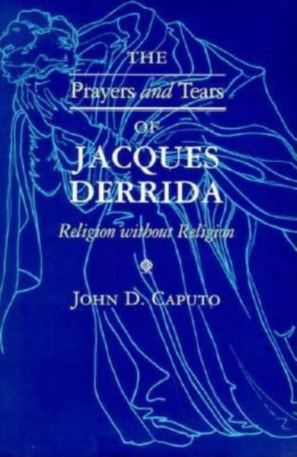 The Prayers and Tears of Jacques Derrida, John D.Caputo