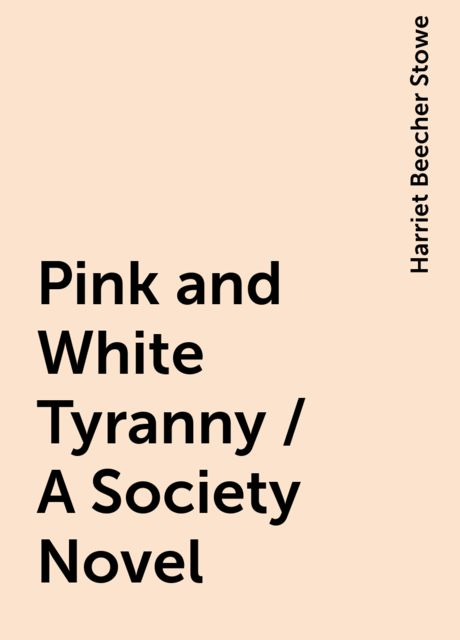Pink and White Tyranny / A Society Novel, Harriet Beecher Stowe