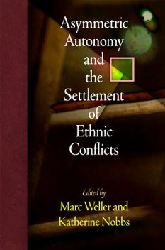 Asymmetric Autonomy and the Settlement of Ethnic Conflicts, Katherine Nobbs, Marc Weller