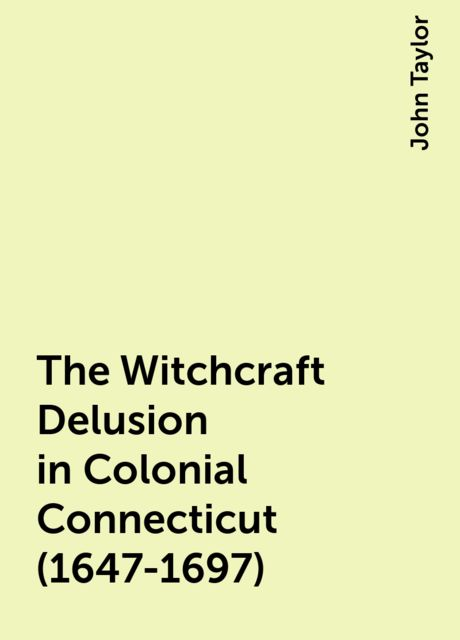 The Witchcraft Delusion in Colonial Connecticut (1647-1697), John Taylor