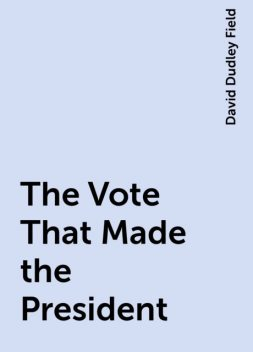 The Vote That Made the President, David Dudley Field