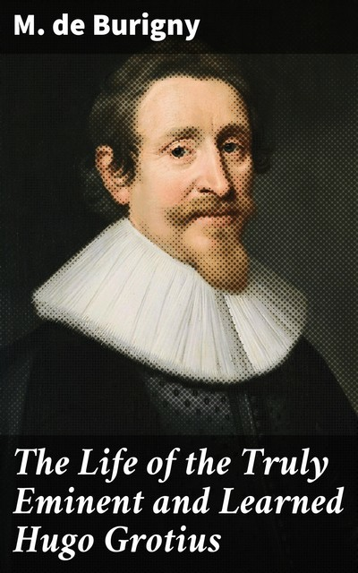 The Life of the Truly Eminent and Learned Hugo Grotius, M. de Burigny