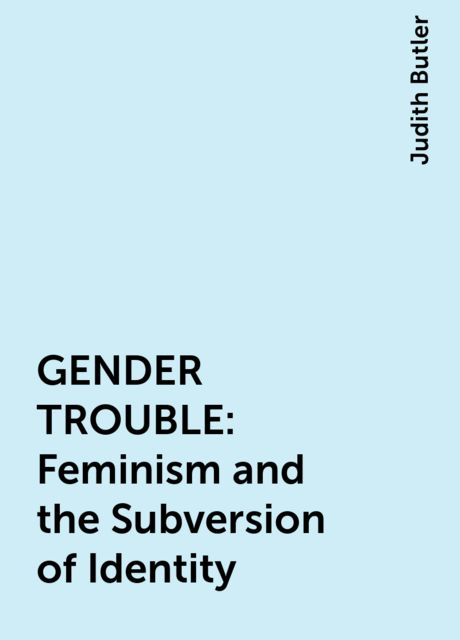 GENDER TROUBLE: Feminism and the Subversion of Identity, Judith Butler