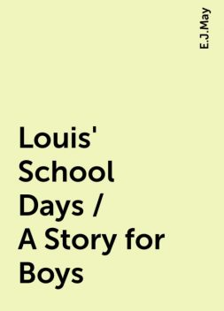 Louis' School Days / A Story for Boys, E.J.May
