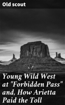 """Young Wild West at """"Forbidden Pass"""" and, How Arietta Paid the Toll, Old scout"""