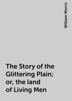 The Story of the Glittering Plain; or, the land of Living Men, William Morris
