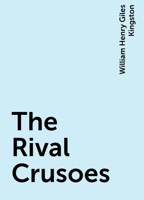 The Rival Crusoes, William Henry Giles Kingston
