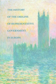The History of the Origins of Representative Government in Europe, François Guizot