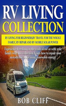 RV Living Collection: RV living for beginners, RV travel for the whole family, RV repair and RV mobile solar power, Bob Cliff